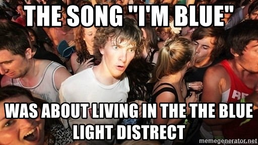 """Sudden Realization Ralph - the song """"i'm blue"""" was about living in the the blue light distrect"""