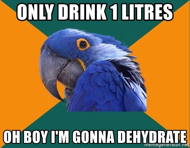 Paranoid Parrot - only drink 1 litres  oh boy i'm gonna dehydrate