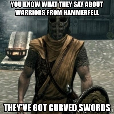 skyrim whiterun guard - YOU KNOW WHAT THEY SAY ABOUT WARRIORS FROM HAMMERFELL they've got curved swords