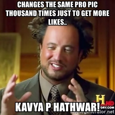 ancient alien guy - changes the same pro pic thousand times just to get more likes.. kavya p hathwar!