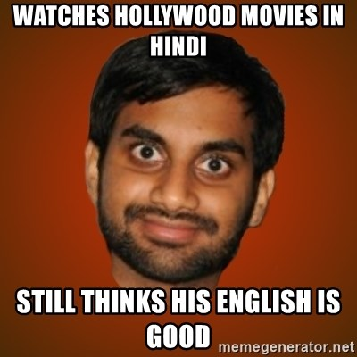 Generic Indian Guy - watches hollywood movies in hindi still thinks his english is good
