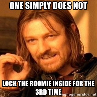One Does Not Simply - One simply does not lock the roomie inside for the 3rd time