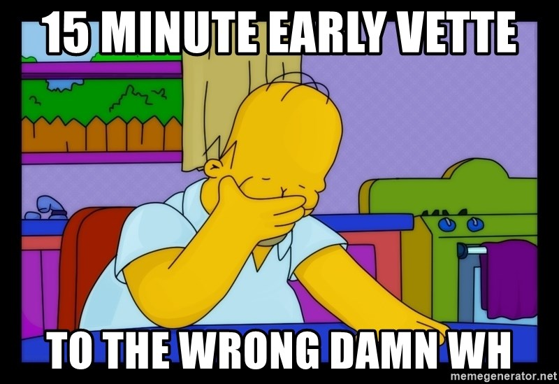 Homer Facepalm - 15 minute early vette to the wrong damn WH