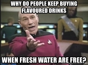 Captain Picard - why do people keep buying flavoured drinks when fresh water are free?