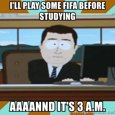 And it's gone - i'll play some fifa before studying aaaannd it's 3 a.m.