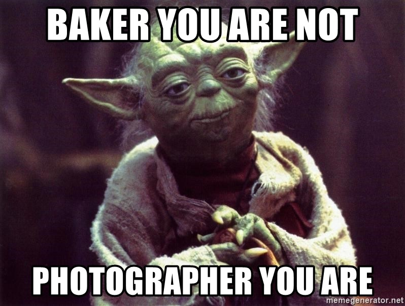 Yoda - baker you are not photographer you are