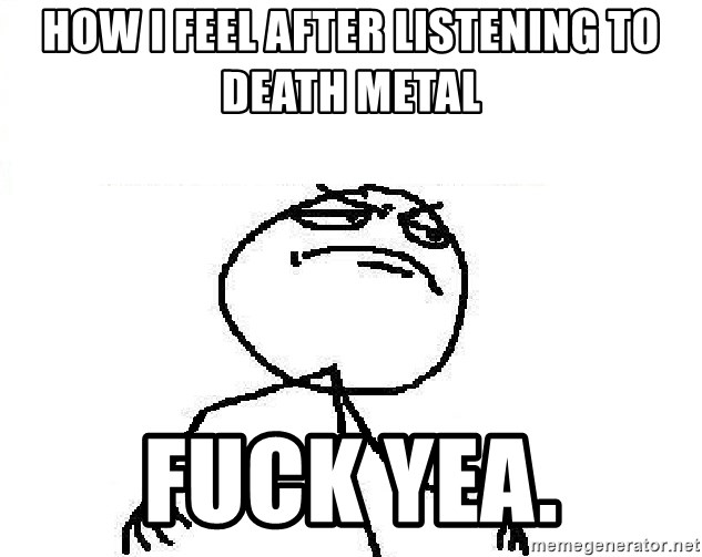 Fuck Yeah - How i feel after listening to death metal Fuck yea.