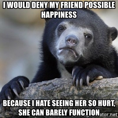 Confession Bear - I would deny my friend possible happiness because i hate seeing her so hurt, she can barely function