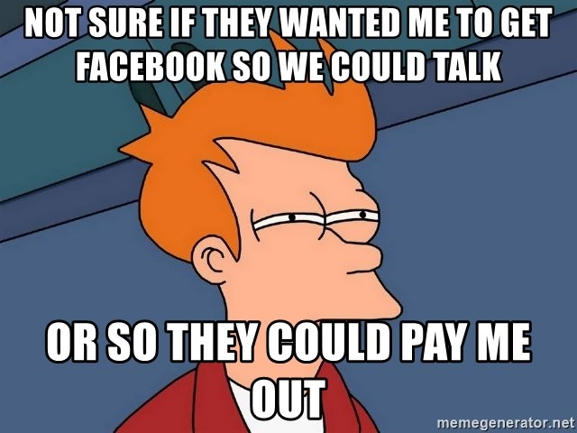 Futurama Fry - Not sure if they wanted me to get Facebook so we could talk  Or so they could pay me out