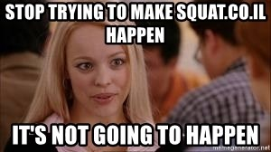 Stop trying making it happen - stop trying to make squat.co.il happen it's not going to happen
