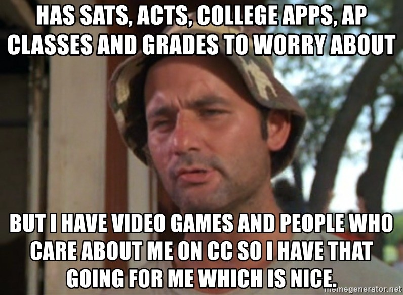 So I got that going on for me, which is nice - Has sats, acts, college apps, ap classes and grades to worry about but i have video games and people who care about me on cc so i have that going for me which is nice.