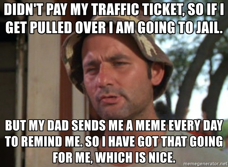 So I got that going on for me, which is nice - Didn't pay my traffic ticket, so if I get pulled over I am going to jail. But my dad sends me a meme every day to remind me. so I have got that going for me, which is nice.