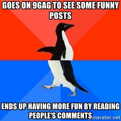Socially Awesome Awkward Penguin - goes on 9gag to see some funny posts ends up having more fun by reading people's comments