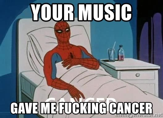 Cancer Spiderman - your music gave me fucking cancer
