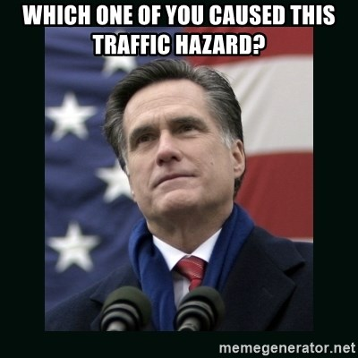 Mitt Romney Meme - Which one of you caused this traffic hazard?