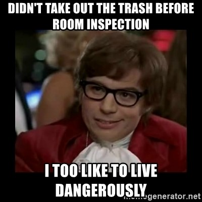 Dangerously Austin Powers - Didn't take out the trash before room inspection I too like to live dangerously