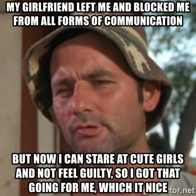 Carl Spackler - my girlfriend left me and blocked me from all forms of communication but now i can stare at cute girls and not feel guilty, so i got that going for me, which it nice