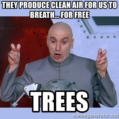 Dr Evil meme - they produce clean air for us to breath... for free trees