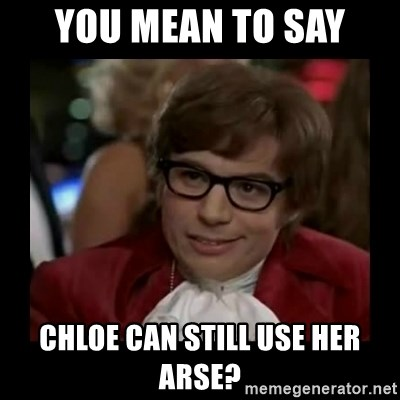 Dangerously Austin Powers - you mean to say chloe can still use her arse?