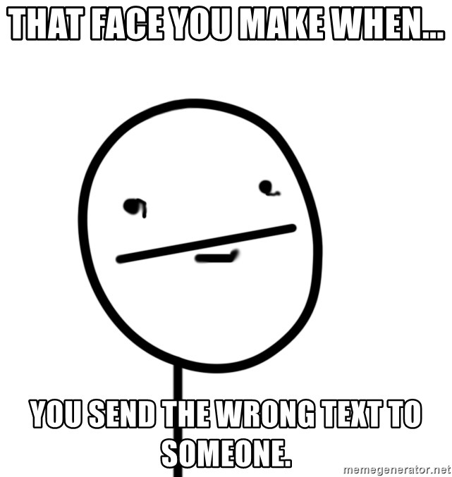 poker f - That face you make when... You send the wrong text to someone.