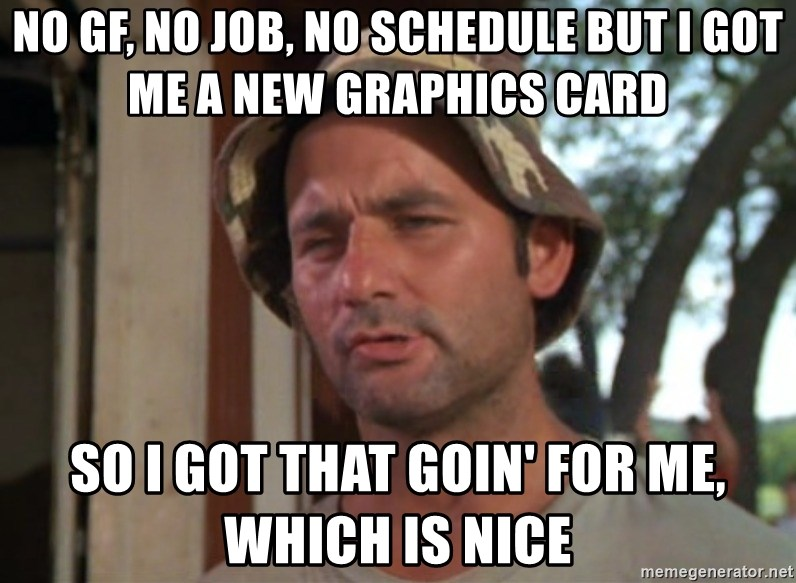 So I got that going on for me, which is nice - NO GF, NO JOB, NO SCHEDULE BUT I GOT ME A NEW GRAPHICS CARD SO I GOT THAT GOIN' FOR ME, WHICH IS NICE