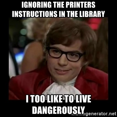 Dangerously Austin Powers - ignoring the printers instructions in the library I too like to live dangerously