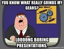 YOU KNOW WHAT REALLY GRIND MY GEARS - You know what really grinds my gears? loooong boring presentations.