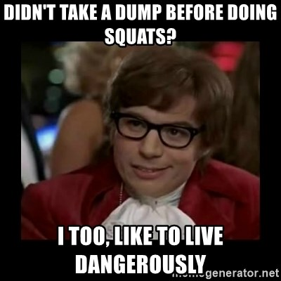 Dangerously Austin Powers - didn't take a dump before doing squats?  I too, like to live dangerously