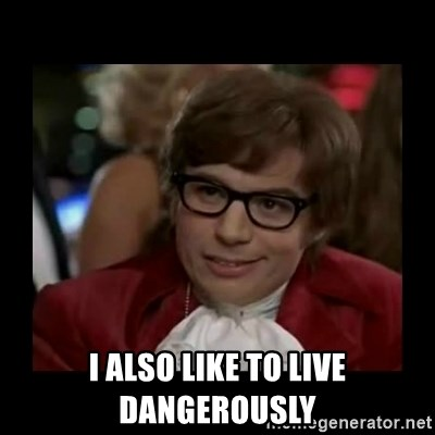 Dangerously Austin Powers -  I also like to live dangerously