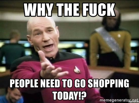 Why the fuck - why the fuck people need to go shopping today!?