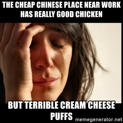 First World Problems - The cheap chinese place near work has really good chicken but terrible cream cheese puffs