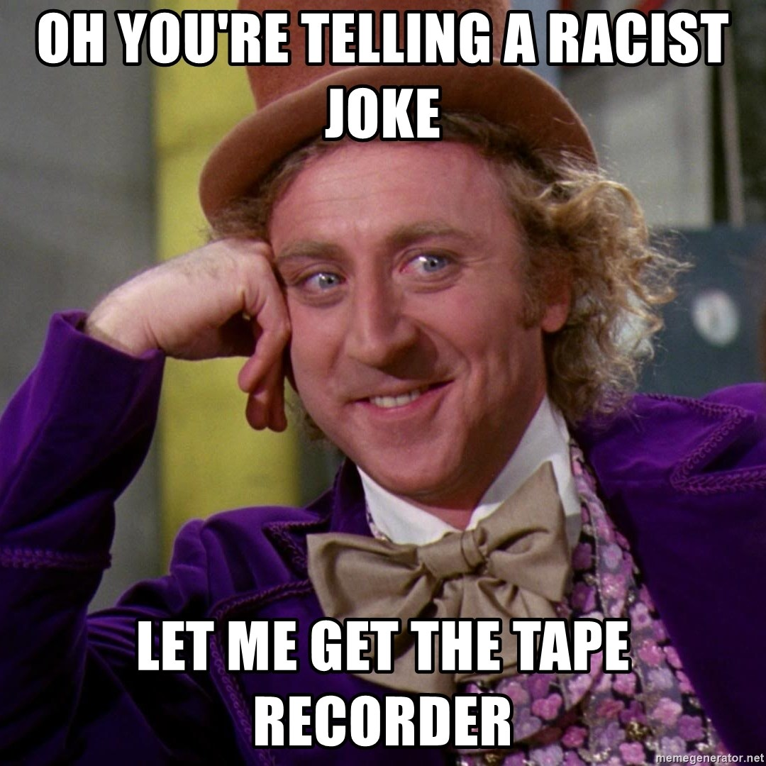 Willy Wonka - Oh you're telling a racist joke let me get the tape recorder