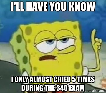 Tough Spongebob - I'll have you know I only almost cried 5 times during the 340 exam