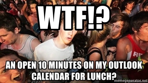 Sudden Realization Ralph - wtf!? AN OPEN 10 MINUTES ON MY OUTLOOK CALENDAR FOR LUNCH?