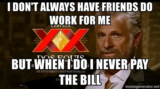 Dos Equis Man - I don't always have friends do work for me But when I do I never pay the bill
