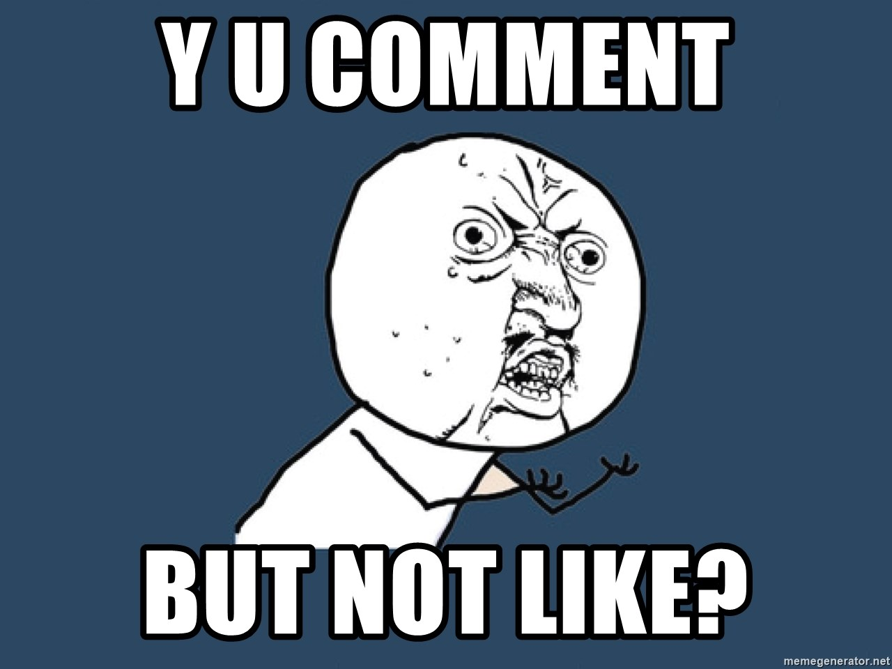 Y U No - Y U COMMENT BUT NOT LIKE?