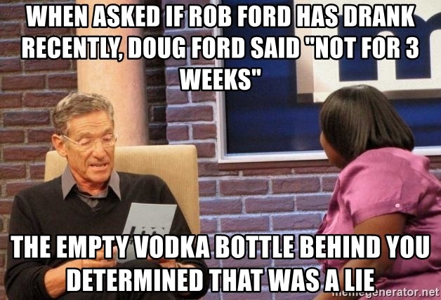 """Maury Lie Detector - When asked if Rob Ford has drank recently, Doug Ford said """"Not for 3 weeks"""" The empty vodka bottle behind you determined that was a lie"""