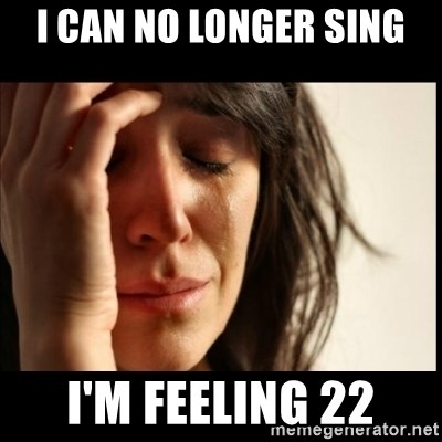 First World Problems - I can no longer sing I'm feeling 22