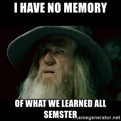 no memory gandalf - I have no memory  of what we learned all semster