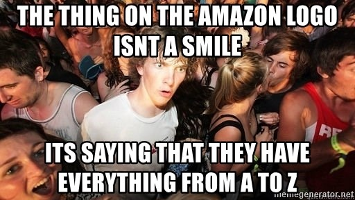 Sudden Realization Ralph - the thing on the amazon logo isnt a smile its saying that they have everything from a to z