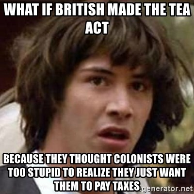 Conspiracy Guy - what if british made the tea Act Because they thought colonists were too stupid to realize they just want them to pay taxes