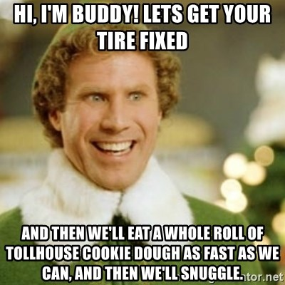 Buddy the Elf - Hi, I'm buddy! Lets get your tire fixed  and then we'll eat a whole roll of tollhouse cookie dough as fast as we can, and then we'll snuggle.