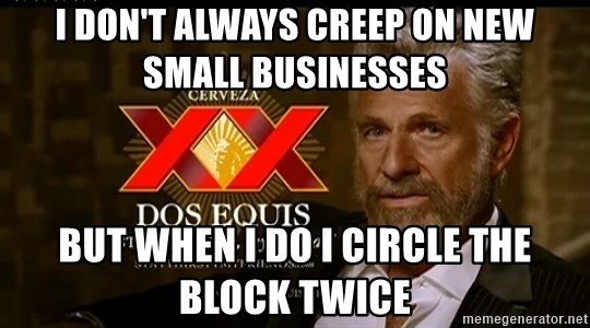 Dos Equis Man - I don't always creep on new small businesses But when I do I circle the block twice