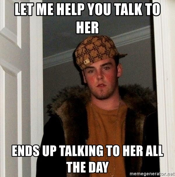 Scumbag Steve - let me help you talk to her ends up talking to her all the day