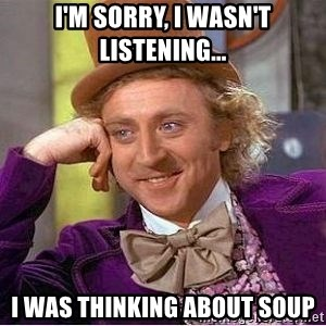 Willy Wonka - I'm sorry, I wasn't listening... I was thinking about soup
