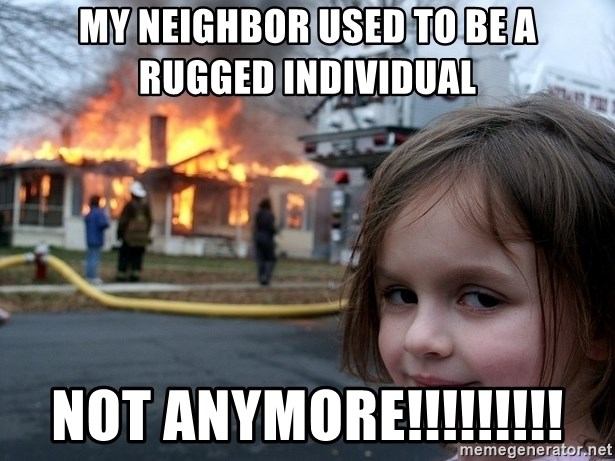 Disaster Girl - my neighbor used to be a rugged individual not anymore!!!!!!!!!