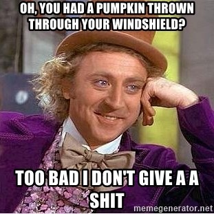 Willy Wonka - Oh, You had a Pumpkin thrown through your windshield? Too Bad I Don't Give a a Shit