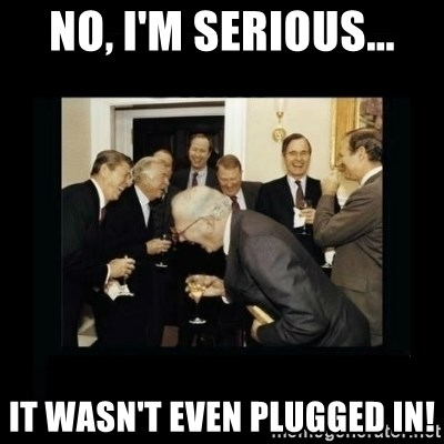 Rich Men Laughing - No, I'm Serious... It wasn't even plugged in!