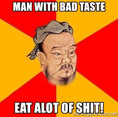 Wise Confucius - Man with bad taste Eat alot of shit!