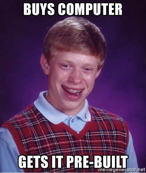 Bad Luck Brian - Buys COMPUTER GETS IT PRE-BUILT